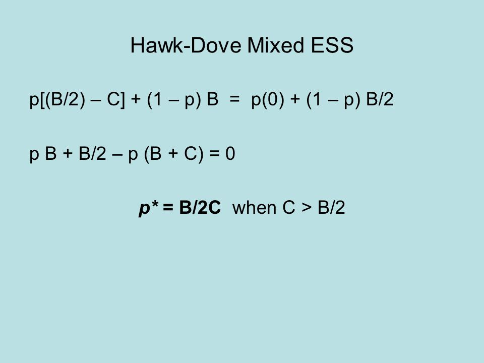 Hawk-Dove Mixed ESS p[(B/2) – C] + (1 – p) B = p(0) + (1 – p) B/2 p B + B/2 – p (B + C) = 0 p* = B/2C when C > B/2
