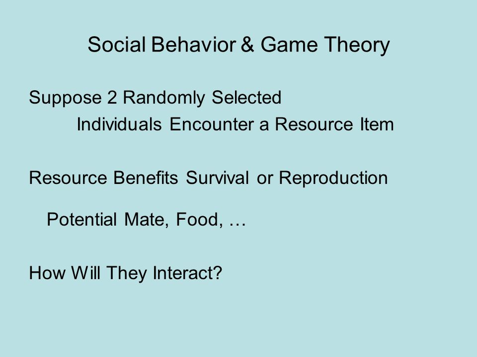 Social Behavior & Game Theory Suppose 2 Randomly Selected Individuals Encounter a Resource Item Resource Benefits Survival or Reproduction Potential Mate, Food, … How Will They Interact