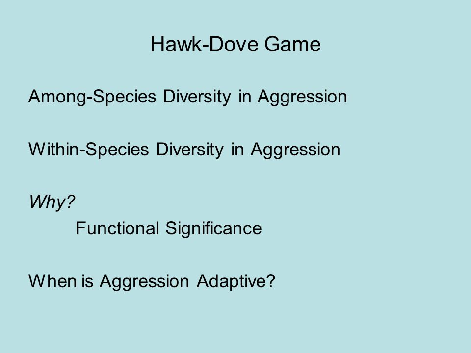 Hawk-Dove Game Basic Model: Action Set = {Hawk, Dove} Payoffs: Benefit of resource > 0, Cost of aggression > 0 Alleles H, D p = Freq(H), 1- p = Freq(D)
