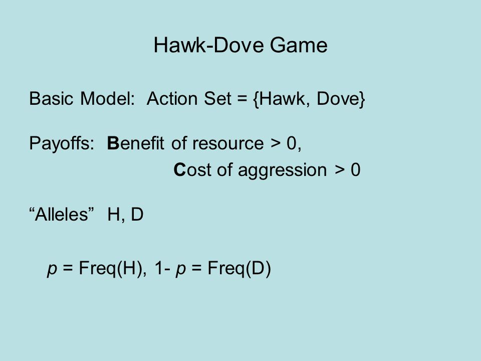 "Hawk-Dove Game Basic Model: Action Set = {Hawk, Dove} Payoffs: Benefit of resource > 0, Cost of aggression > 0 ""Alleles"" H, D p = Freq(H), 1- p = Freq"