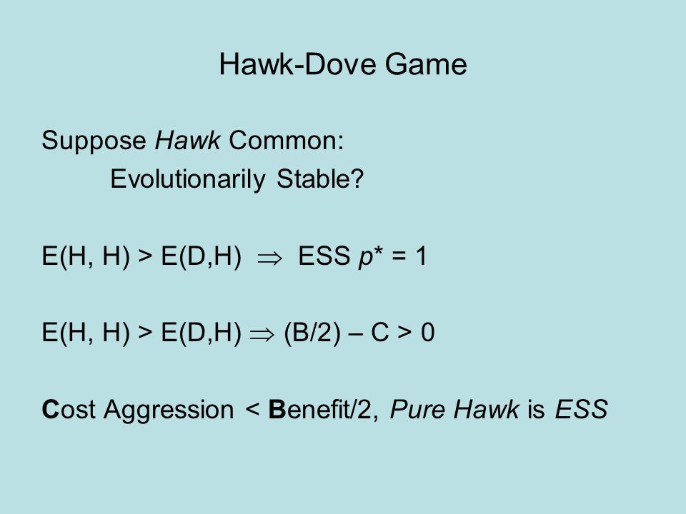 Hawk-Dove Game Suppose Hawk Common: Evolutionarily Stable? E(H, H) > E(D,H)  ESS p* = 1 E(H, H) > E(D,H)  (B/2) – C > 0 Cost Aggression < Benefit/2,
