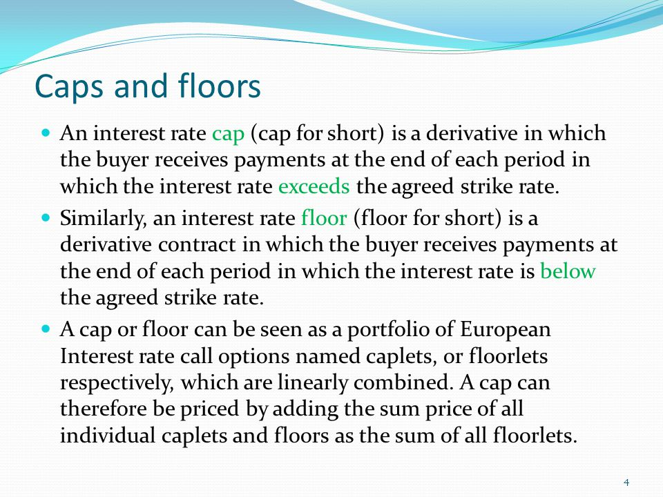 Caps and floors An interest rate cap (cap for short) is a derivative in which the buyer receives payments at the end of each period in which the inter