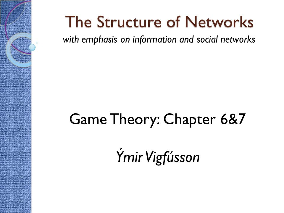 The Structure of Networks with emphasis on information and social networks Game Theory: Chapter 6&7 Ýmir Vigfússon