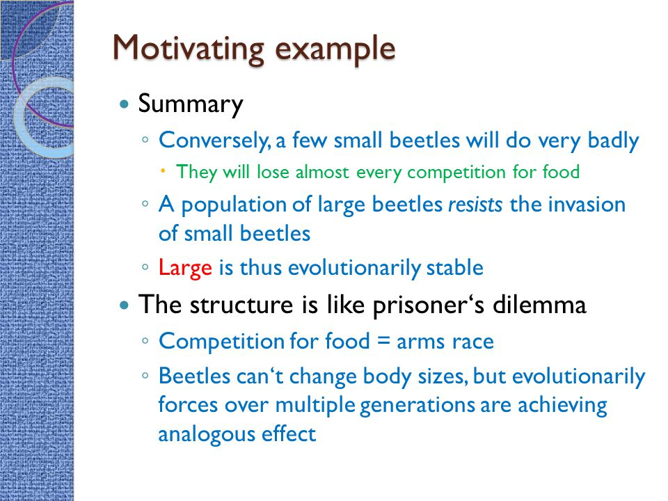Motivating example Summary ◦ Conversely, a few small beetles will do very badly  They will lose almost every competition for food ◦ A population of large beetles resists the invasion of small beetles ◦ Large is thus evolutionarily stable The structure is like prisoner's dilemma ◦ Competition for food = arms race ◦ Beetles can't change body sizes, but evolutionarily forces over multiple generations are achieving analogous effect