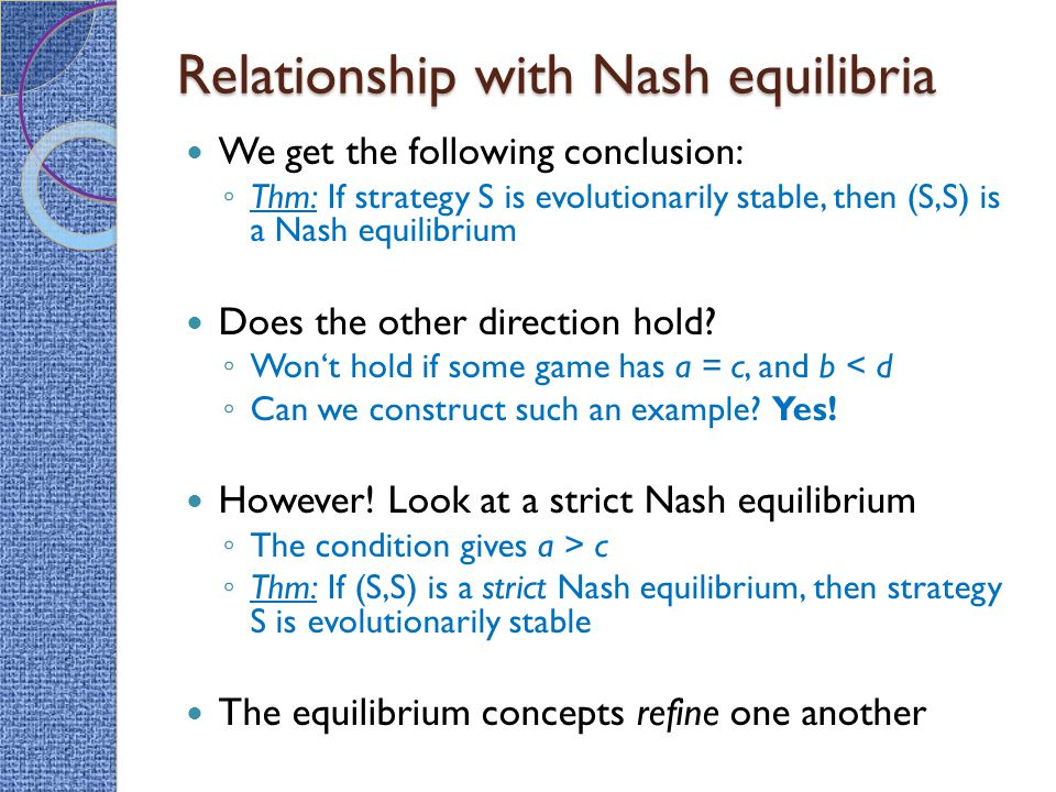 Relationship with Nash equilibria We get the following conclusion: ◦ Thm: If strategy S is evolutionarily stable, then (S,S) is a Nash equilibrium Does the other direction hold.