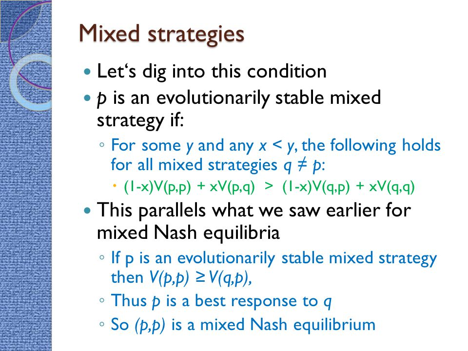Mixed strategies Let's dig into this condition p is an evolutionarily stable mixed strategy if: ◦ For some y and any x < y, the following holds for all mixed strategies q ≠ p:  (1-x)V(p,p) + xV(p,q) > (1-x)V(q,p) + xV(q,q) This parallels what we saw earlier for mixed Nash equilibria ◦ If p is an evolutionarily stable mixed strategy then V(p,p) ≥ V(q,p), ◦ Thus p is a best response to q ◦ So (p,p) is a mixed Nash equilibrium