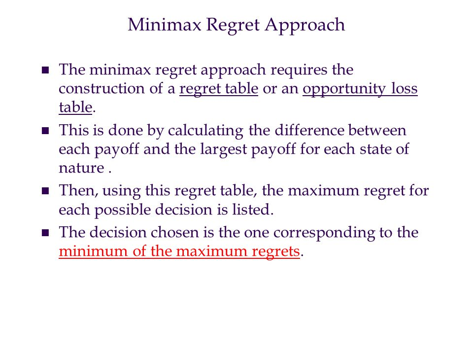 Minimax Regret Approach n n The minimax regret approach requires the construction of a regret table or an opportunity loss table.