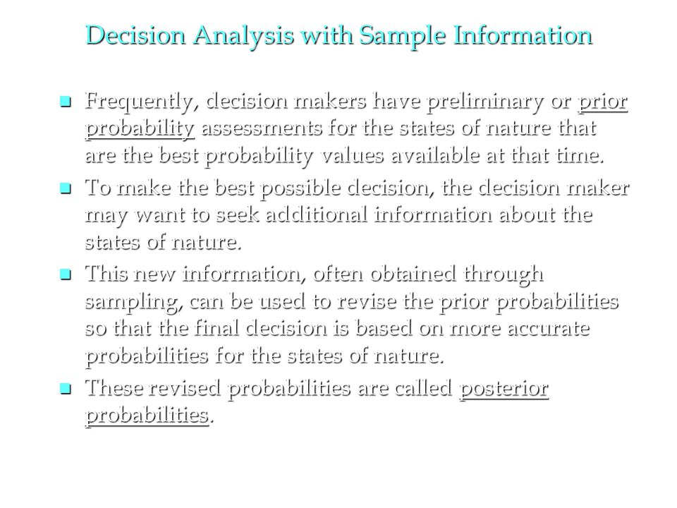 Decision Analysis with Sample Information n Frequently, decision makers have preliminary or prior probability assessments for the states of nature that are the best probability values available at that time.