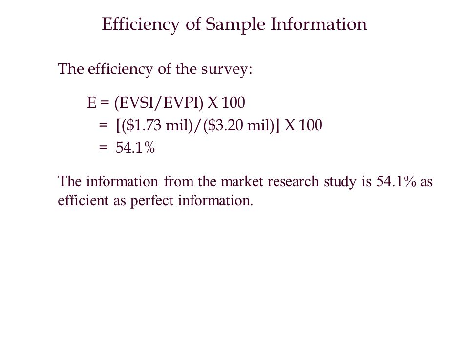 Efficiency of Sample Information The efficiency of the survey: E = (EVSI/EVPI) X 100 = [($1.73 mil)/($3.20 mil)] X 100 = 54.1% T he information from the market research study is 54.1% as efficient as perfect information.
