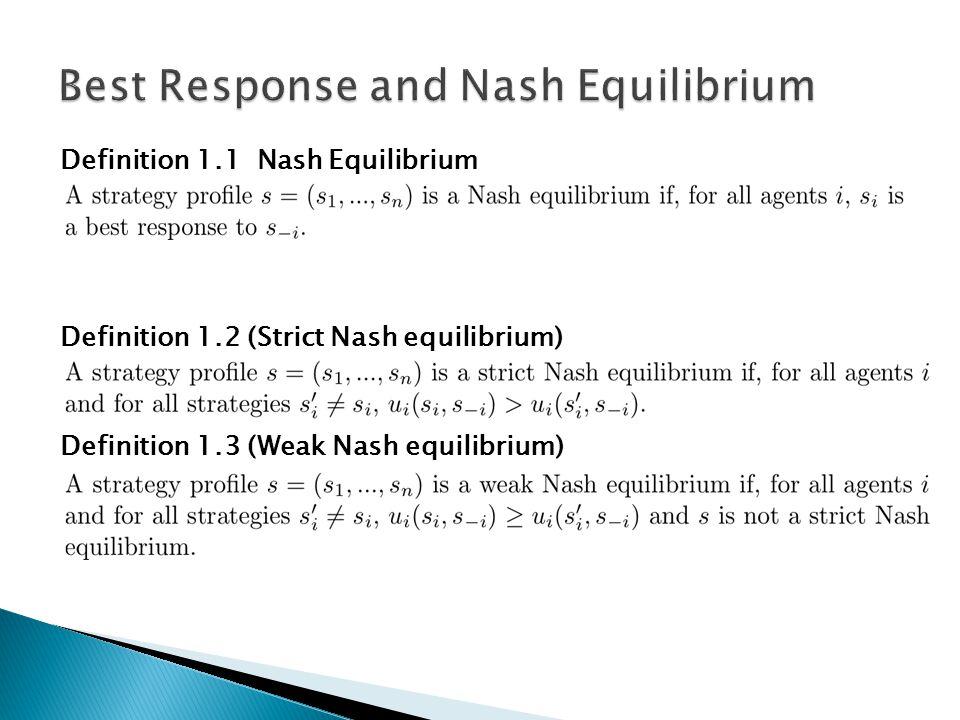 Definition 1.1 Nash Equilibrium Definition 1.2 (Strict Nash equilibrium) Definition 1.3 (Weak Nash equilibrium)