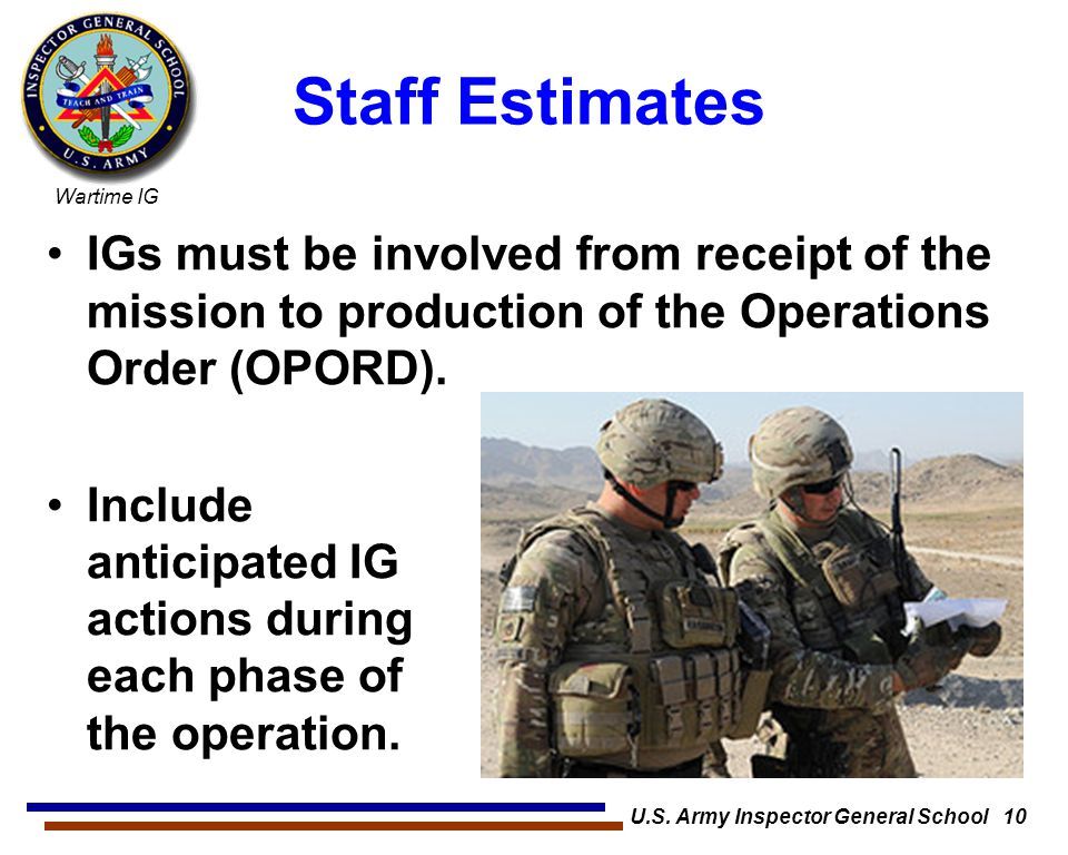 Wartime IG U.S. Army Inspector General School 10 Staff Estimates IGs must be involved from receipt of the mission to production of the Operations Orde