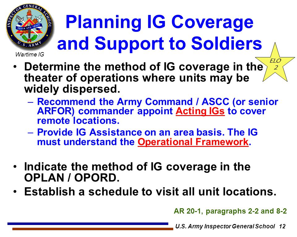 Wartime IG U.S. Army Inspector General School 12 Planning IG Coverage and Support to Soldiers Determine the method of IG coverage in the theater of op