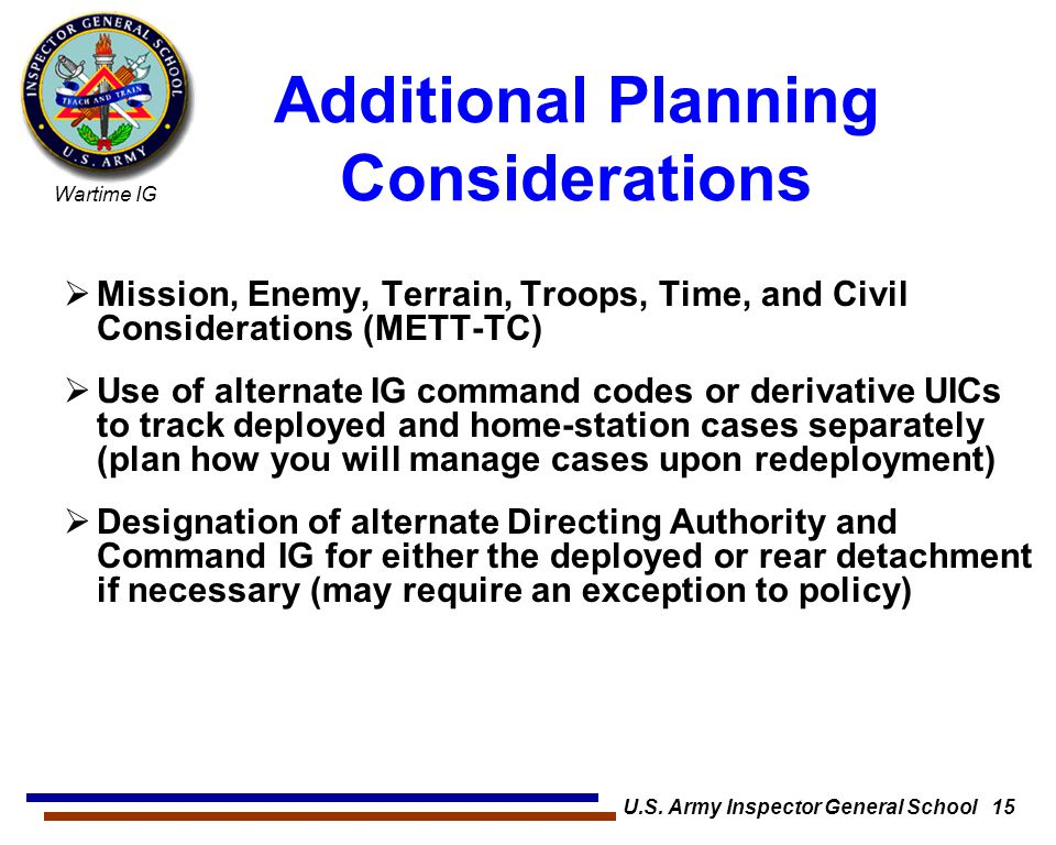 Wartime IG U.S. Army Inspector General School 15 Additional Planning Considerations  Mission, Enemy, Terrain, Troops, Time, and Civil Considerations