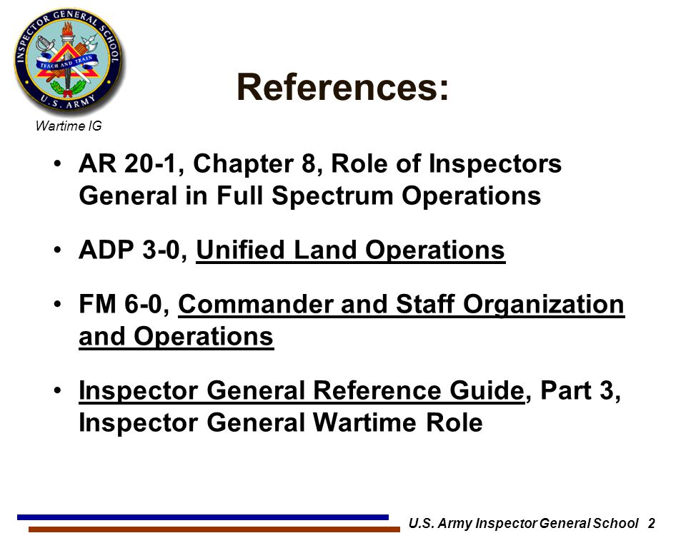 Wartime IG U.S. Army Inspector General School 2 References: AR 20-1, Chapter 8, Role of Inspectors General in Full Spectrum Operations ADP 3-0, Unifie