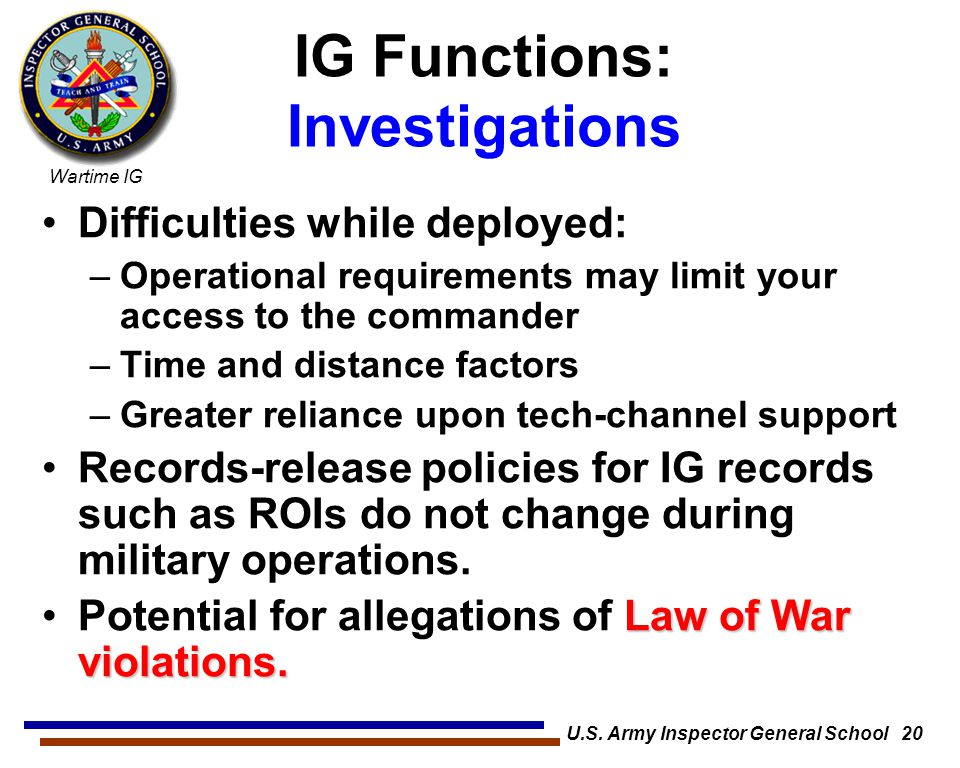 Wartime IG U.S. Army Inspector General School 20 IG Functions: Investigations Difficulties while deployed: –Operational requirements may limit your ac