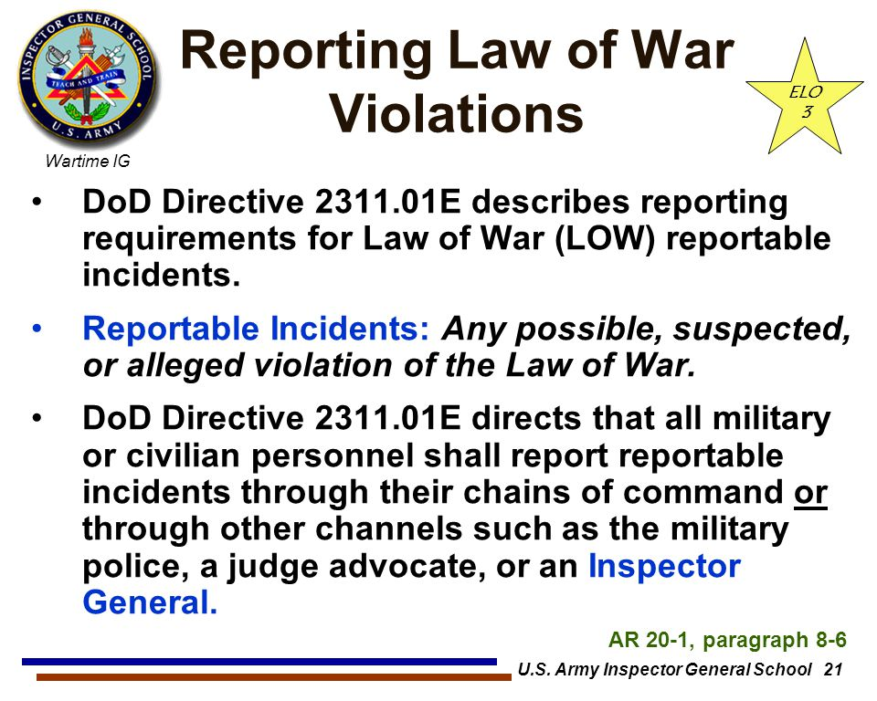 Wartime IG U.S. Army Inspector General School 21 Reporting Law of War Violations DoD Directive 2311.01E describes reporting requirements for Law of Wa