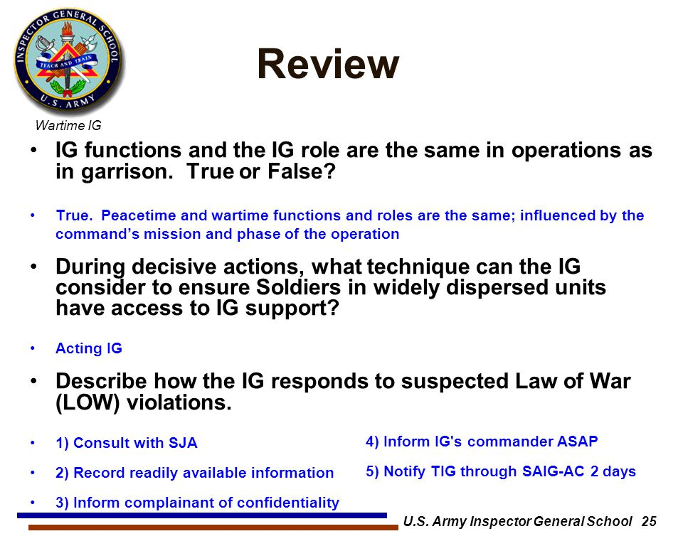 Wartime IG U.S. Army Inspector General School 25 Review IG functions and the IG role are the same in operations as in garrison. True or False? True. P