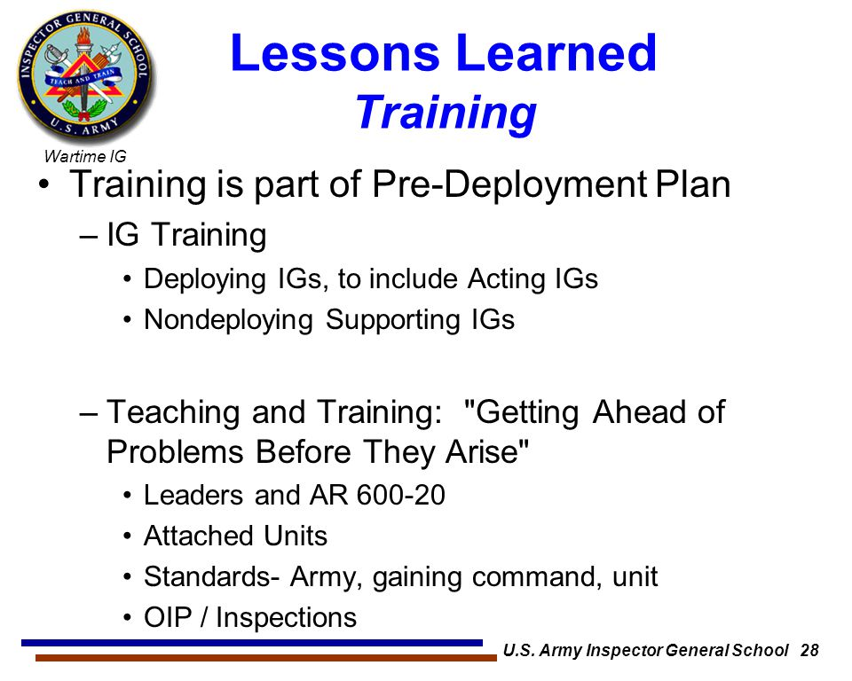 Wartime IG Lessons Learned Training Training is part of Pre-Deployment Plan –IG Training Deploying IGs, to include Acting IGs Nondeploying Supporting