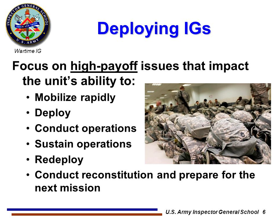 Wartime IG U.S. Army Inspector General School 6 Deploying IGs Focus on high-payoff issues that impact the unit's ability to: Mobilize rapidly Deploy C