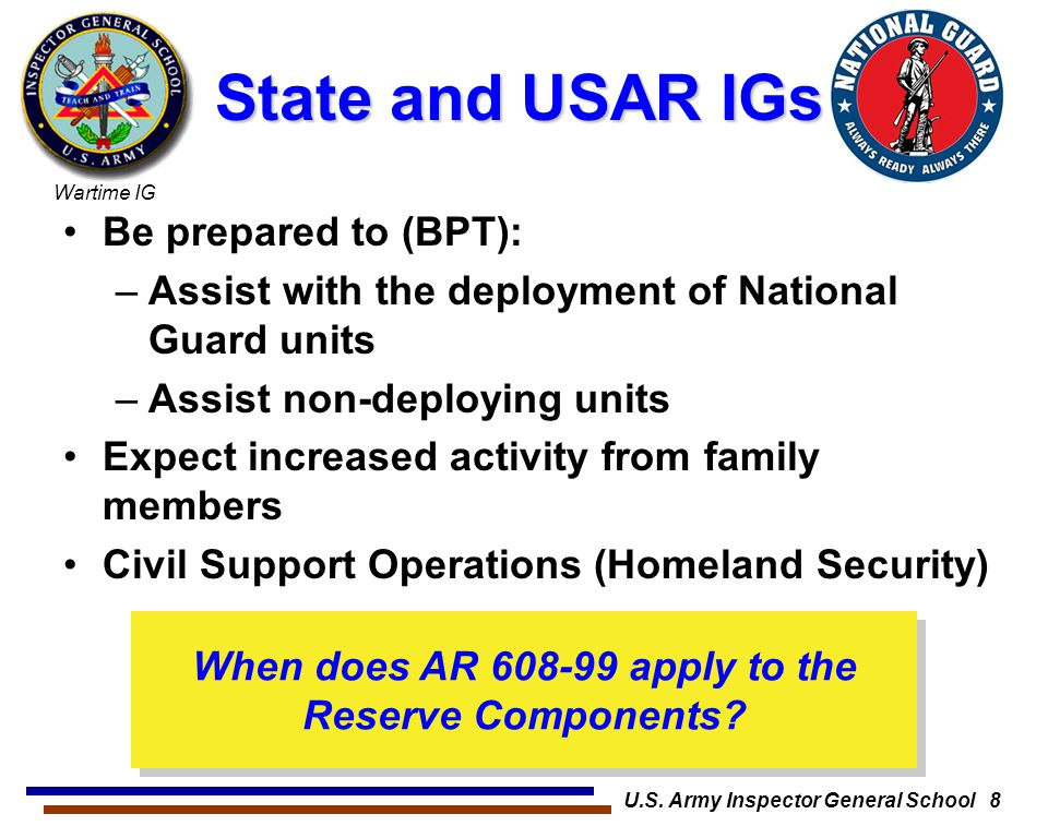 Wartime IG U.S. Army Inspector General School 8 State and USAR IGs Be prepared to (BPT): –Assist with the deployment of National Guard units –Assist n