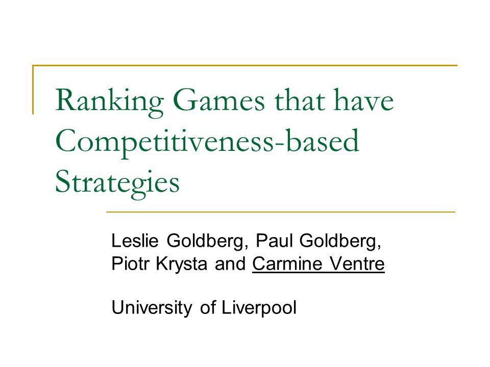 Ranking Games that have Competitiveness-based Strategies Leslie Goldberg, Paul Goldberg, Piotr Krysta and Carmine Ventre University of Liverpool