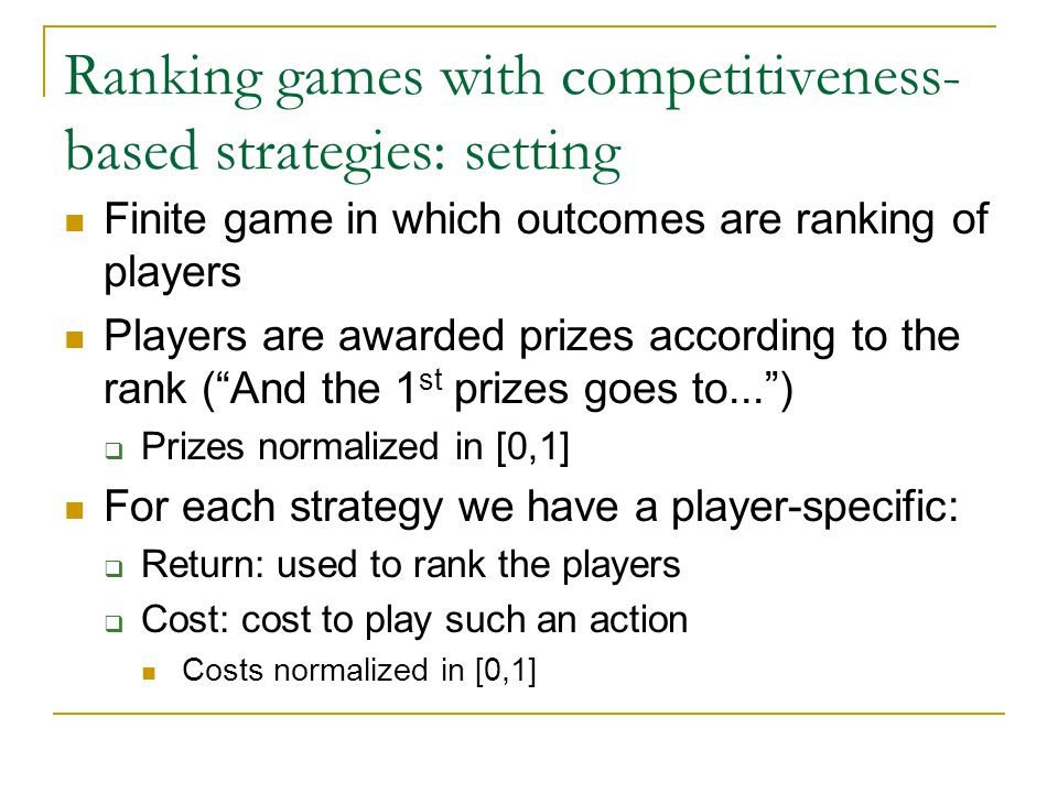 Ranking games with competitiveness- based strategies: setting Finite game in which outcomes are ranking of players Players are awarded prizes according to the rank ( And the 1 st prizes goes to... )  Prizes normalized in [0,1] For each strategy we have a player-specific:  Return: used to rank the players  Cost: cost to play such an action Costs normalized in [0,1]