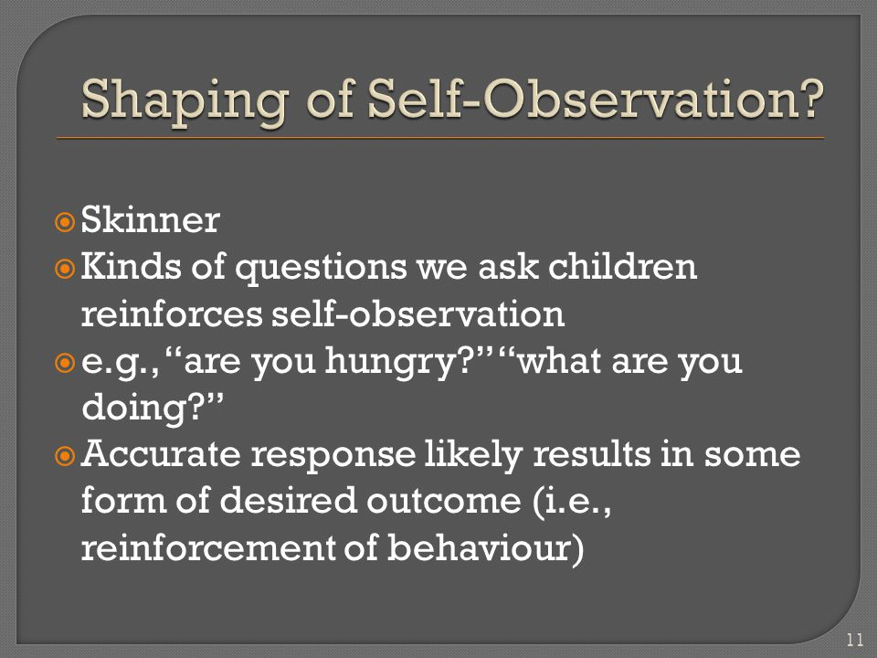 " Skinner  Kinds of questions we ask children reinforces self-observation  e.g., ""are you hungry?"" ""what are you doing?""  Accurate response likely"