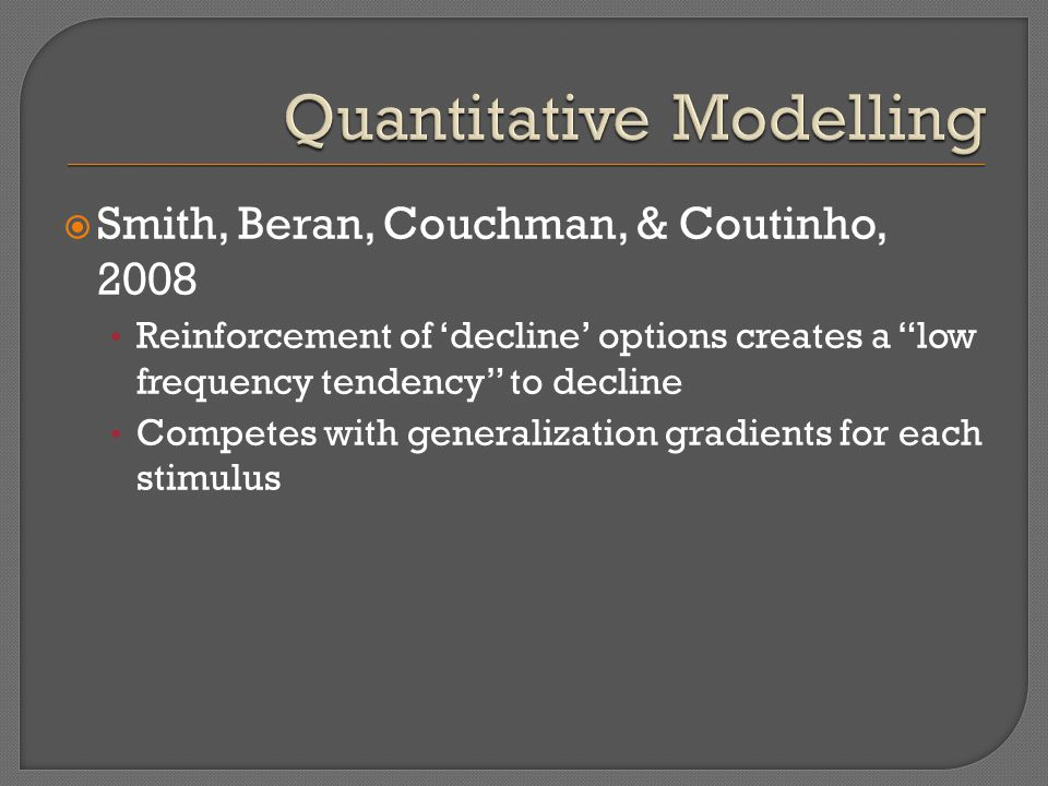 " Smith, Beran, Couchman, & Coutinho, 2008 Reinforcement of 'decline' options creates a ""low frequency tendency"" to decline Competes with generalizati"