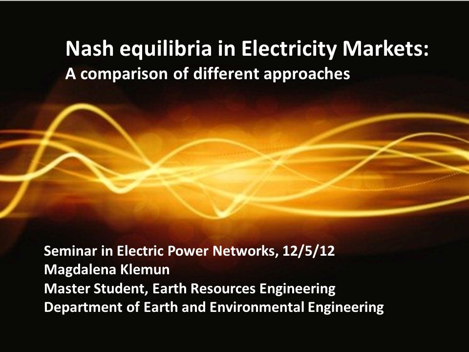 Nash equilibria in Electricity Markets: A comparison of different approaches Seminar in Electric Power Networks, 12/5/12 Magdalena Klemun Master Student, Earth Resources Engineering Department of Earth and Environmental Engineering