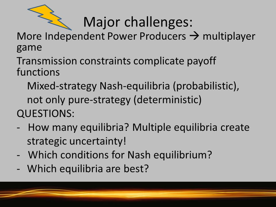 Major challenges: More Independent Power Producers  multiplayer game Transmission constraints complicate payoff functions Mixed-strategy Nash-equilibria (probabilistic), not only pure-strategy (deterministic) QUESTIONS: - How many equilibria.