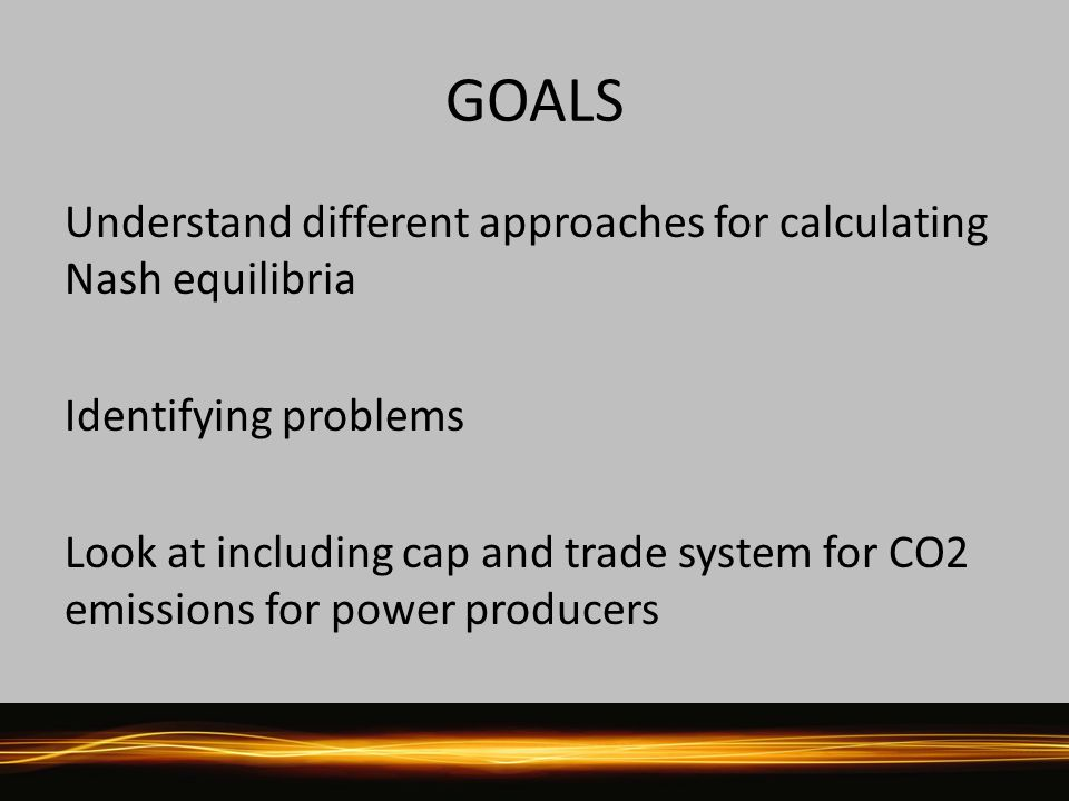 Understand different approaches for calculating Nash equilibria Identifying problems Look at including cap and trade system for CO2 emissions for power producers GOALS