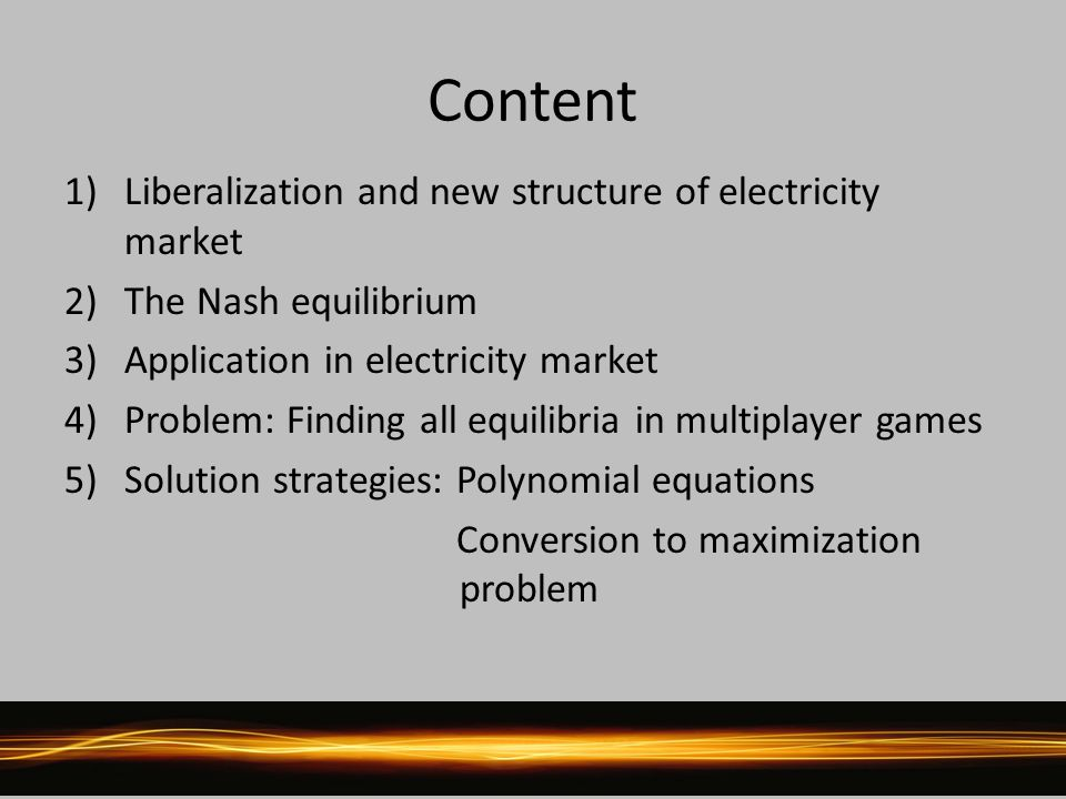 Content 1)Liberalization and new structure of electricity market 2)The Nash equilibrium 3)Application in electricity market 4)Problem: Finding all equilibria in multiplayer games 5)Solution strategies: Polynomial equations Conversion to maximization problem