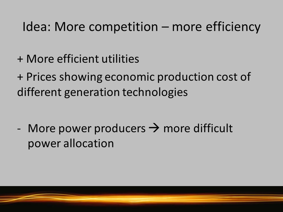 Idea: More competition – more efficiency + More efficient utilities + Prices showing economic production cost of different generation technologies -More power producers  more difficult power allocation