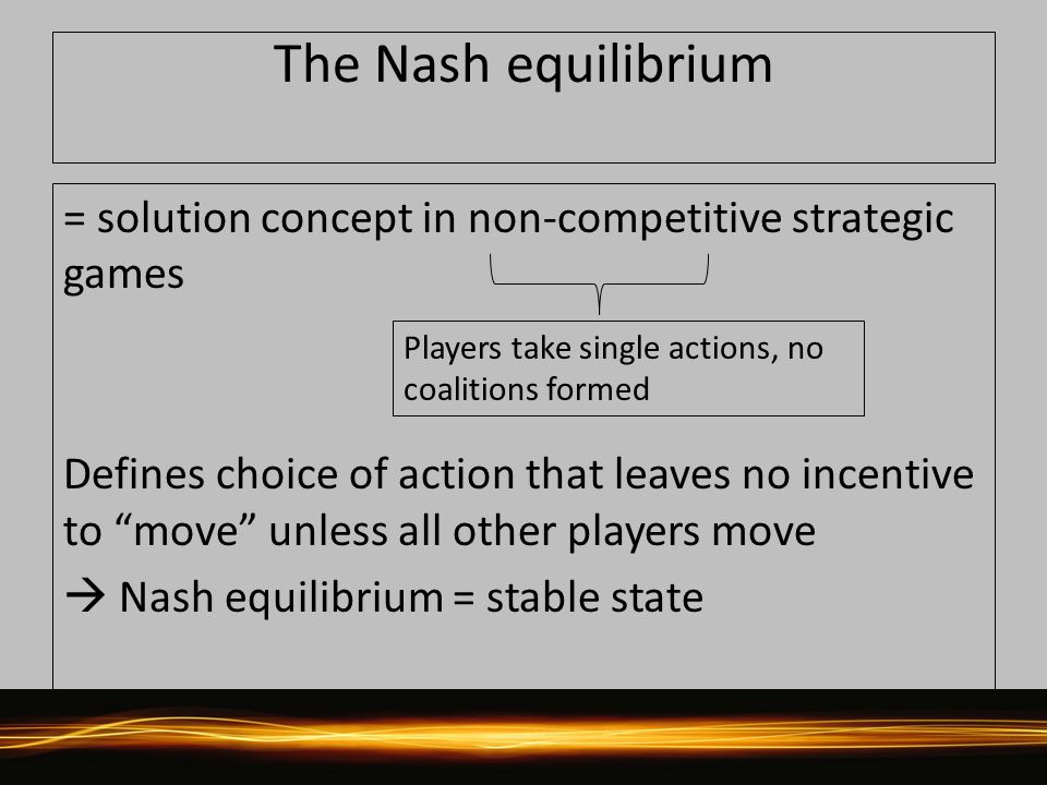 The Nash equilibrium = solution concept in non-competitive strategic games Defines choice of action that leaves no incentive to move unless all other players move  Nash equilibrium = stable state Players take single actions, no coalitions formed