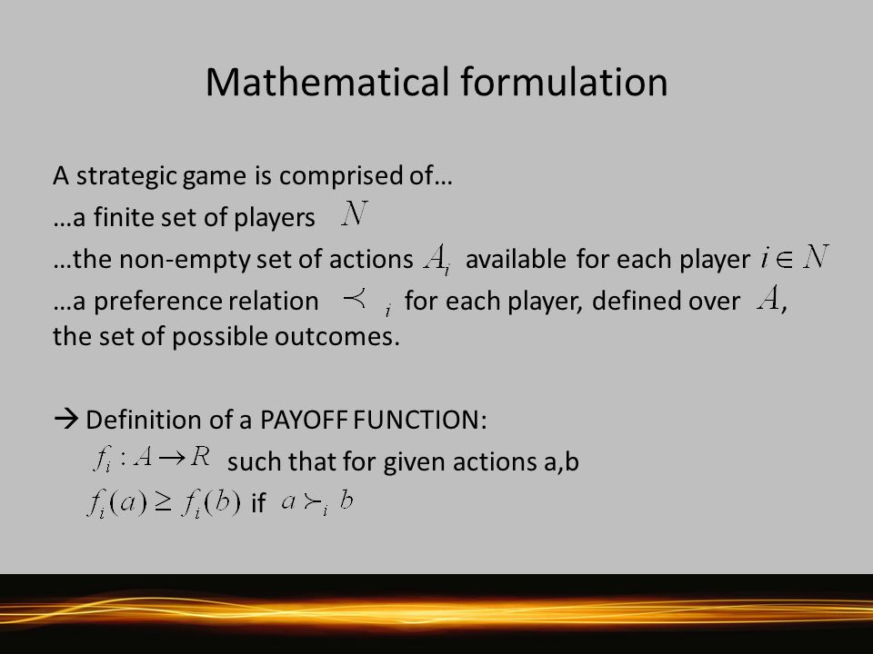 Mathematical formulation A strategic game is comprised of… …a finite set of players …the non-empty set of actions available for each player …a preference relation for each player, defined over, the set of possible outcomes.