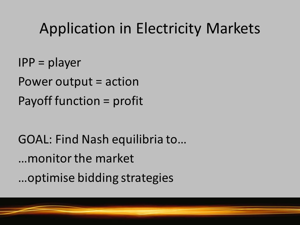 Application in Electricity Markets IPP = player Power output = action Payoff function = profit GOAL: Find Nash equilibria to… …monitor the market …optimise bidding strategies