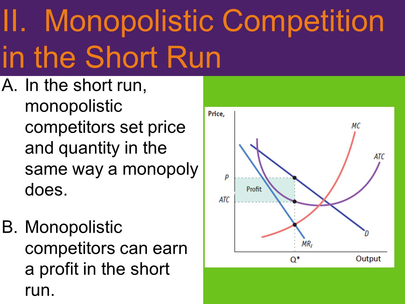II. Monopolistic Competition in the Short Run A.In the short run, monopolistic competitors set price and quantity in the same way a monopoly does. B.M