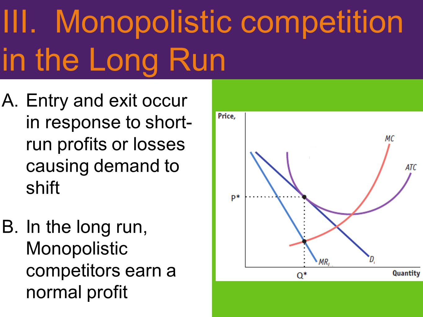 III. Monopolistic competition in the Long Run A.Entry and exit occur in response to short- run profits or losses causing demand to shift B.In the long