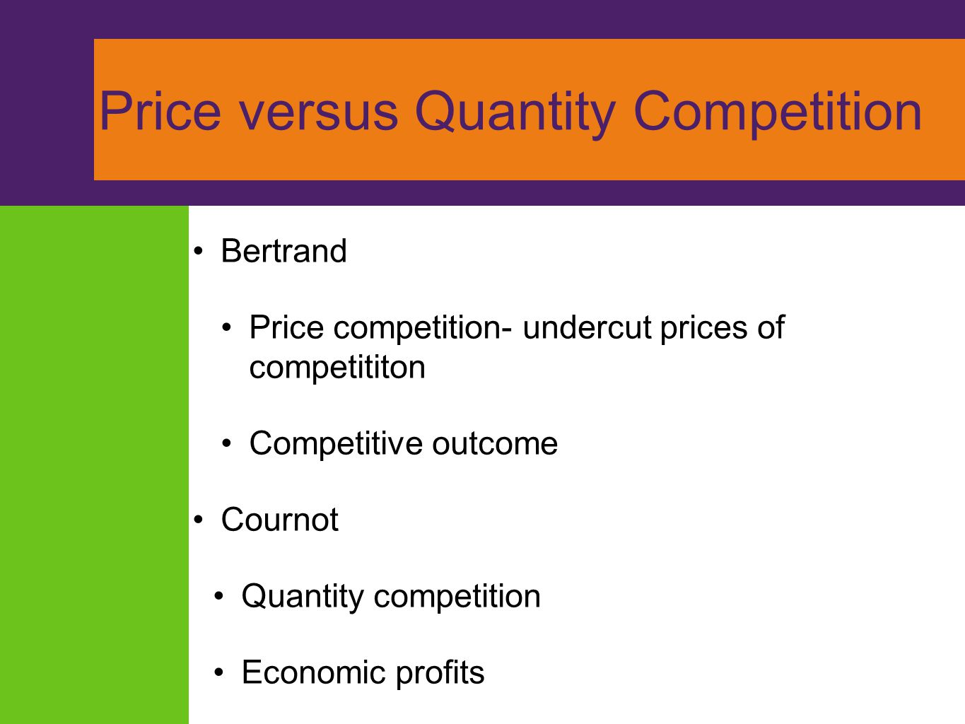 Price versus Quantity Competition Bertrand Price competition- undercut prices of competititon Competitive outcome Cournot Quantity competition Economi