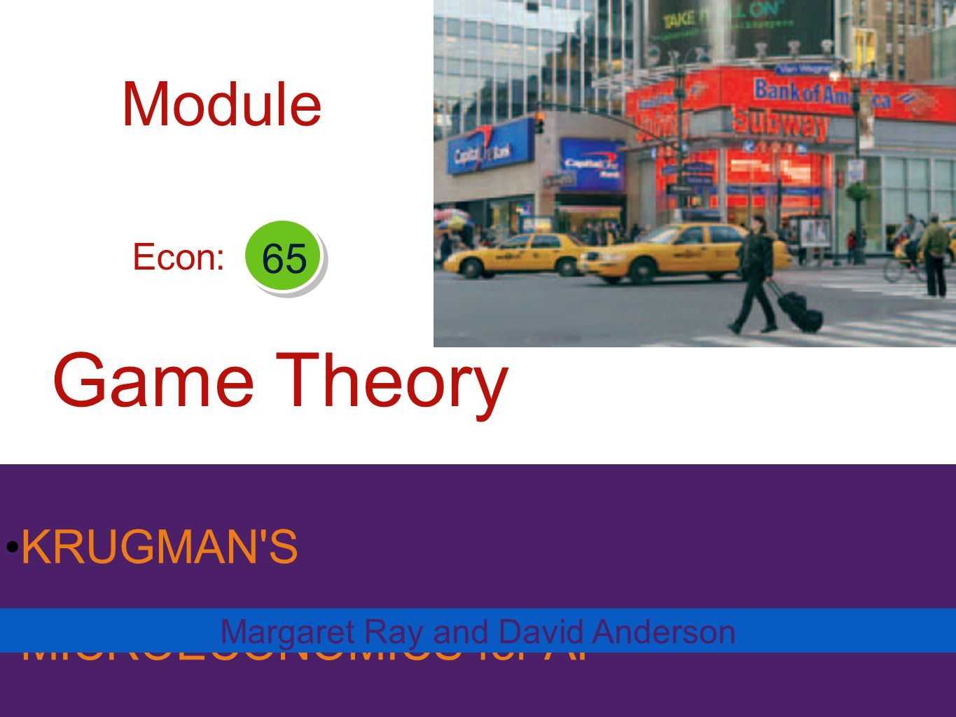 KRUGMAN'S MICROECONOMICS for AP* Game Theory Margaret Ray and David Anderson Econ: 65 Module