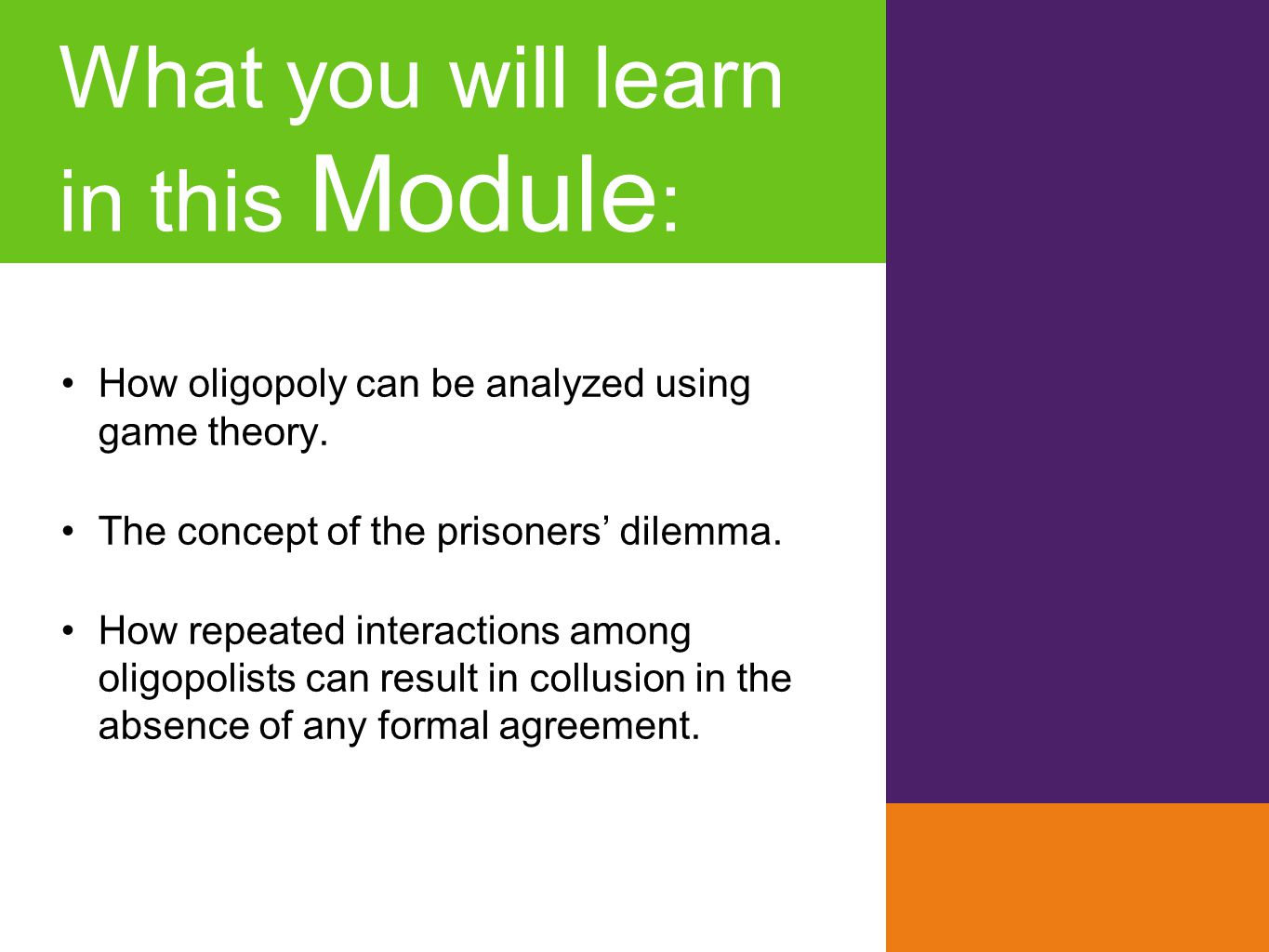 What you will learn in this Module : How oligopoly can be analyzed using game theory. The concept of the prisoners' dilemma. How repeated interactions