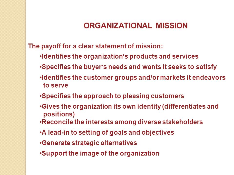 ORGANIZATIONAL MISSION The payoff for a clear statement of mission: Identifies the organization ' s products and services Specifies the buyer ' s need