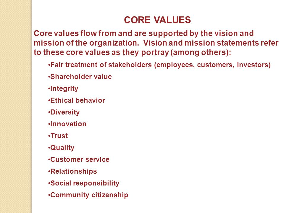 CORE VALUES Core values flow from and are supported by the vision and mission of the organization. Vision and mission statements refer to these core v