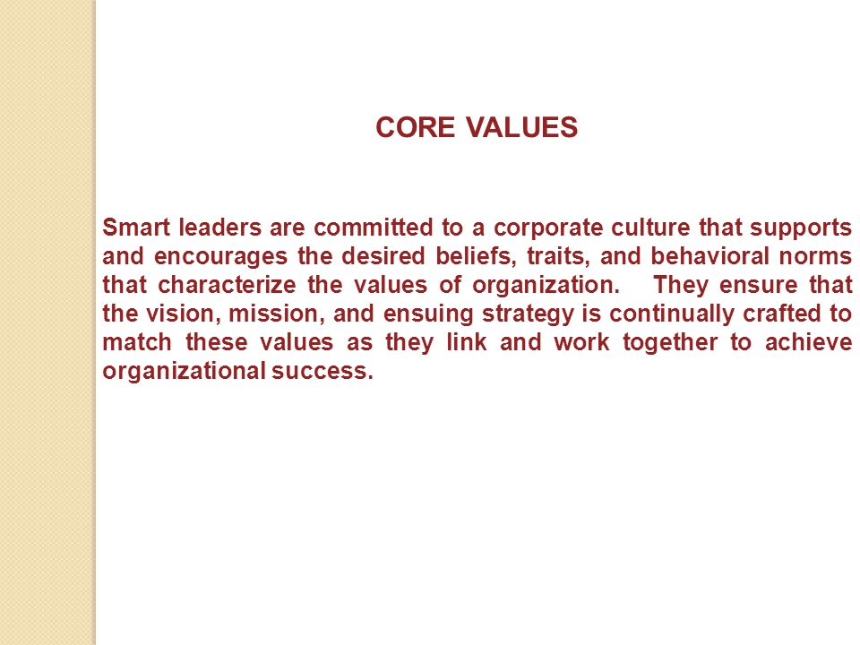 CORE VALUES Smart leaders are committed to a corporate culture that supports and encourages the desired beliefs, traits, and behavioral norms that cha