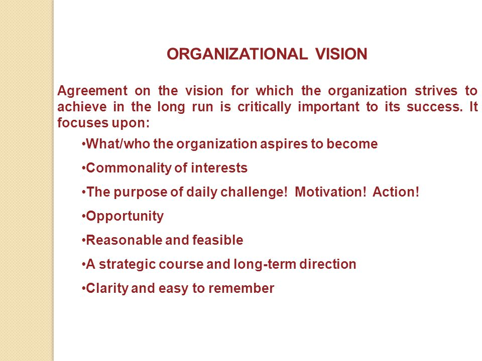 ORGANIZATIONAL VISION The payoff for a clear statement of vision: Clarifies the perception of direction (from top to bottom of the organization) Works as a common guide for decision-making Serves as a tool to support change Guides functional level planning Offers insight into the future and preparations necessary to achieve long-term goals
