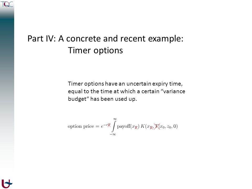 "Part IV: A concrete and recent example: Timer options Timer options have an uncertain expiry time, equal to the time at which a certain ""variance budg"
