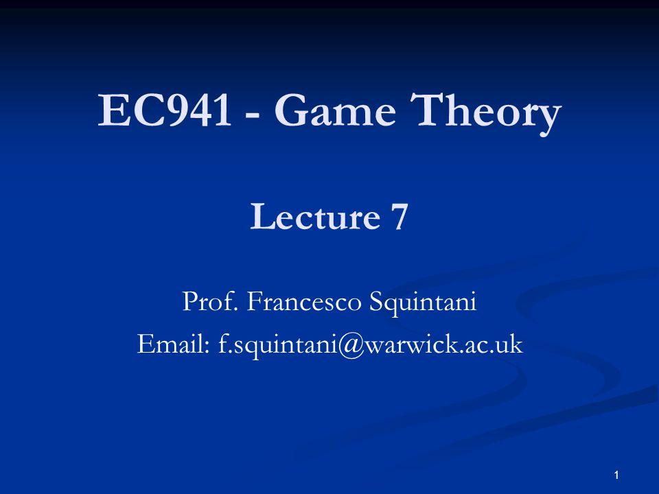 EC941 - Game Theory Prof. Francesco Squintani Email: f.squintani@warwick.ac.uk Lecture 7 1