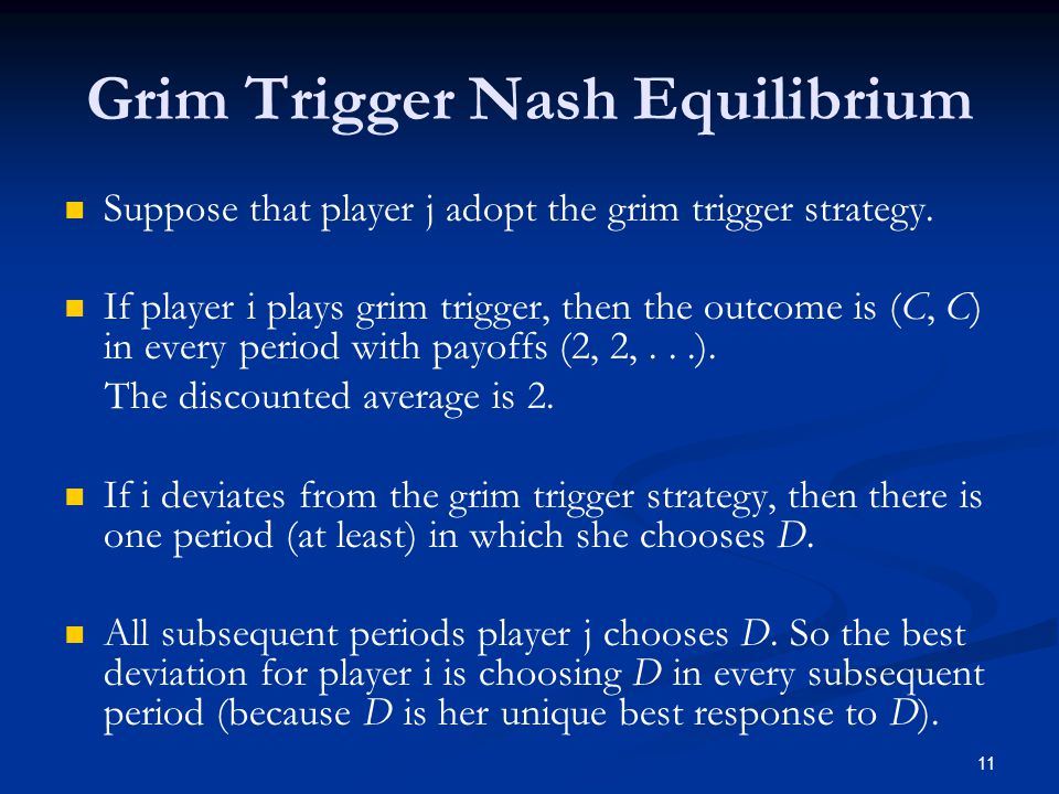 Grim Trigger Nash Equilibrium Suppose that player j adopt the grim trigger strategy. If player i plays grim trigger, then the outcome is (C, C) in eve