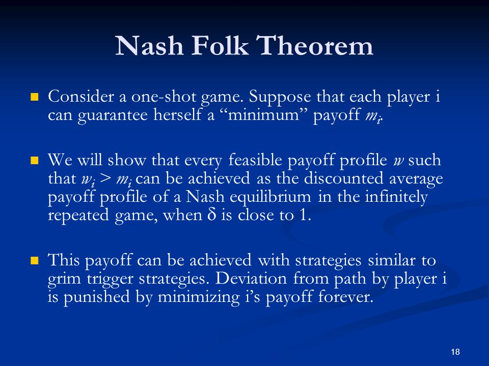 """Nash Folk Theorem Consider a one-shot game. Suppose that each player i can guarantee herself a """"minimum"""" payoff m i. We will show that every feasible"""