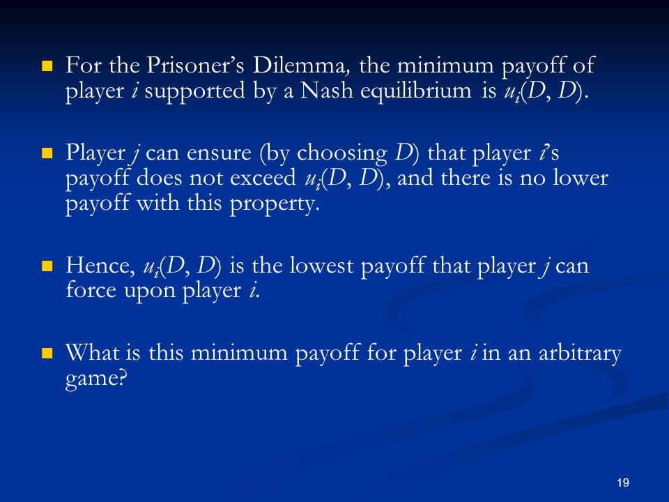 For the Prisoner's Dilemma, the minimum payoff of player i supported by a Nash equilibrium is u i (D, D). Player j can ensure (by choosing D) that pla